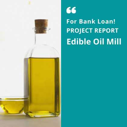 Edible Oil Mill Project Report for Bank Loan