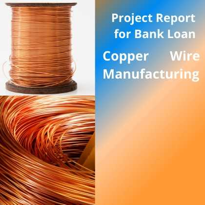 Manufacturing Plant of Copper Wire Project Report for Bank Loan