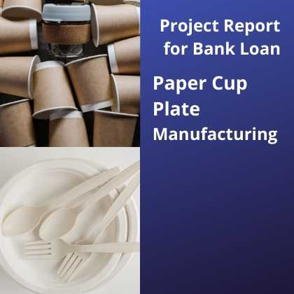 Paper Cup Plate Manufacturing Project Report for Bank Loan