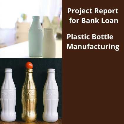Plastic Bottle Manufacturing Project Report for Bank Loan