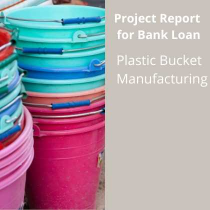 Plastic Bucket Manufacturing Plant Project Report for Bank Loan