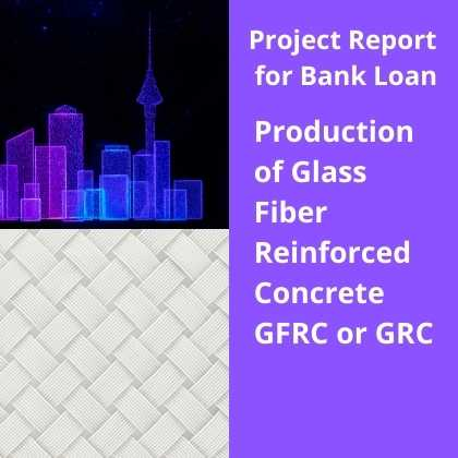 Production of Glass Fiber Reinforced Concrete GFRC GRC Project Report for Bank Loan
