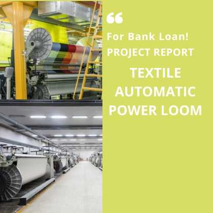 Textile Automatic Power Loom Manufacturing Project Report for Bank Loan